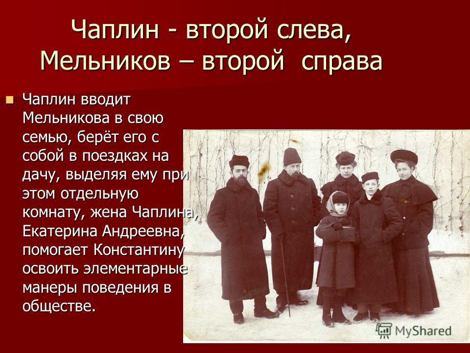 Чаплин - второй слева, Мельников – второй справа Чаплин вводит Мельникова в свою семью, берёт его с собой в поездках на дачу, выделяя ему при этом отдельную комнату, жена Чаплина, Екатерина Андреевна, помогает Константину освоить элементарные манеры