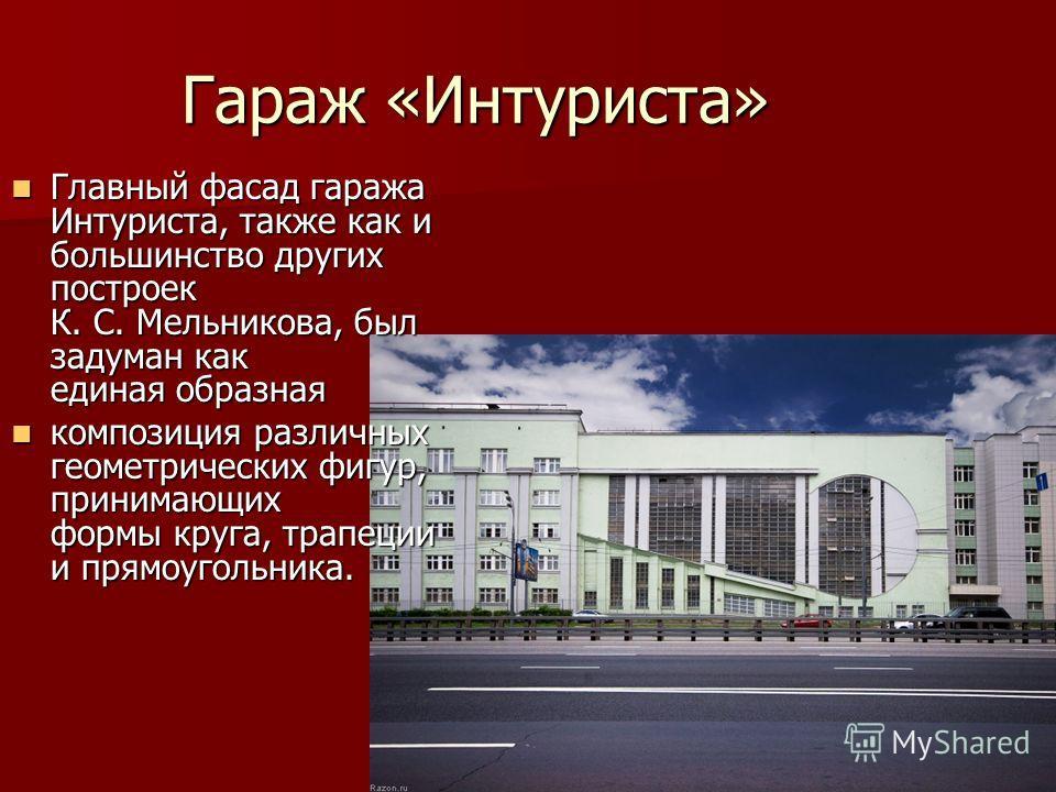 Гараж «Интуриста» Главный фасад гаража Интуриста, также как и большинство других построек К. С. Мельникова, был задуман как единая образная Главный фасад гаража Интуриста, также как и большинство других построек К. С. Мельникова, был задуман как един