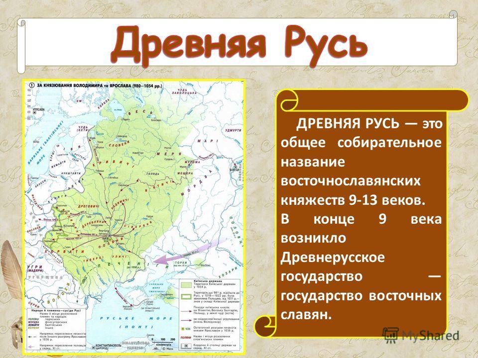 ДРЕВНЯЯ РУСЬ это общее собирательное название восточнославянских княжеств 9-13 веков. В конце 9 века возникло Древнерусское государство государство восточных славян.