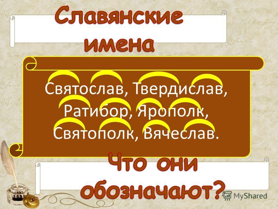 Святослав, Твердислав, Ратибор, Ярополк, Святополк, Вячеслав.
