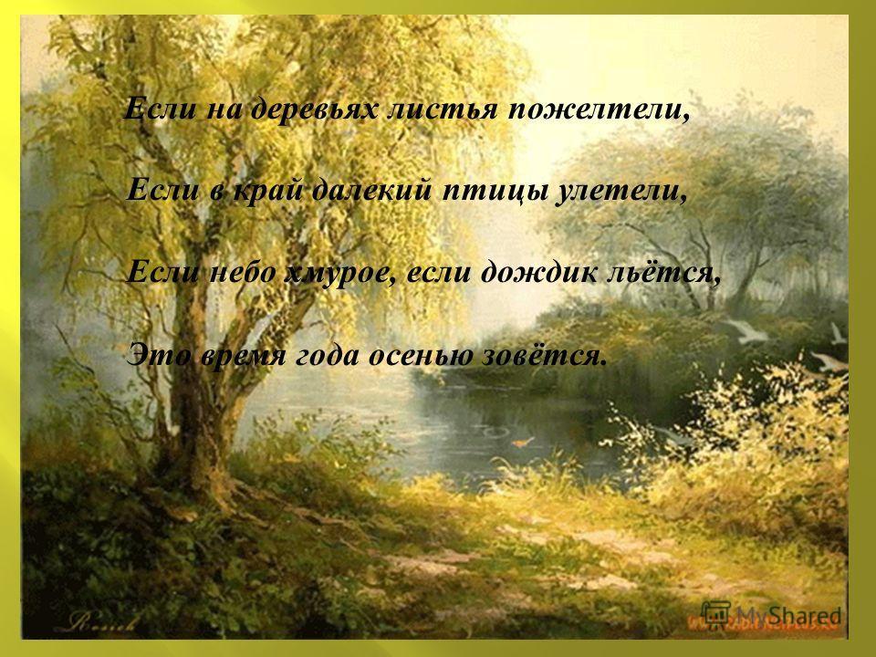 Если на деревьях листья пожелтели, Если в край далекий птицы улетели, Если небо хмурое, если дождик льётся, Это время года осенью зовётся.