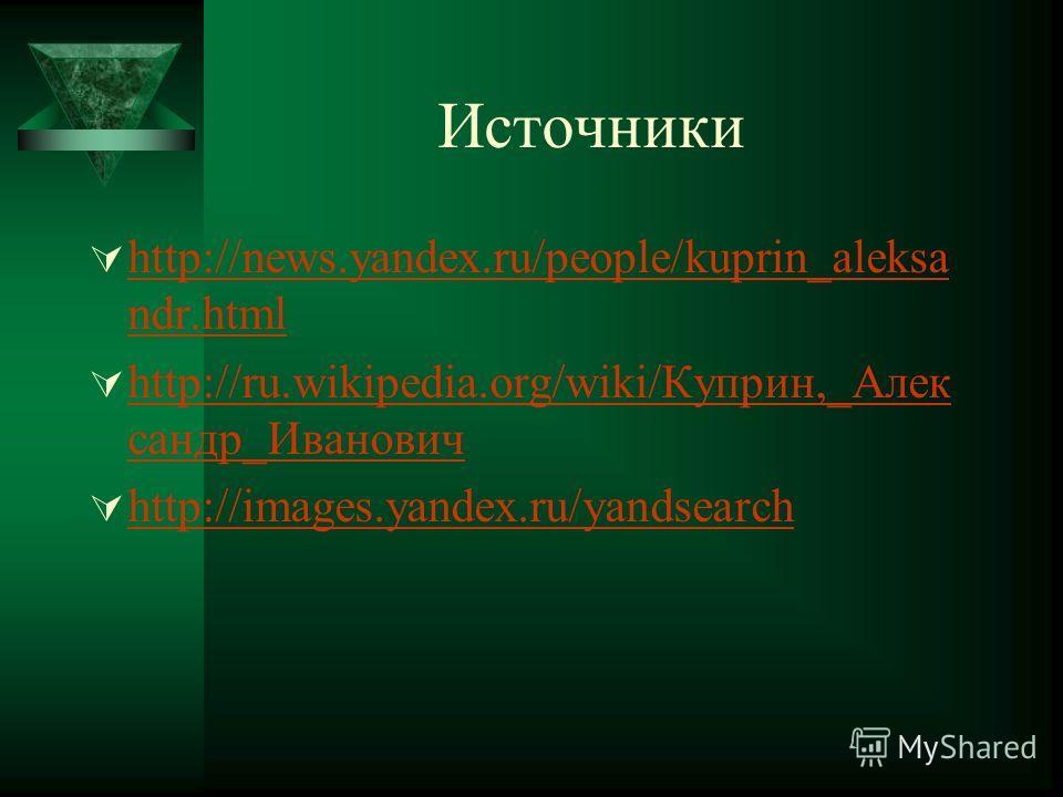 Источники http://news.yandex.ru/people/kuprin_aleksa ndr.html http://news.yandex.ru/people/kuprin_aleksa ndr.html http://ru.wikipedia.org/wiki/Куприн,_Алек сандр_Иванович http://ru.wikipedia.org/wiki/Куприн,_Алек сандр_Иванович http://images.yandex.r