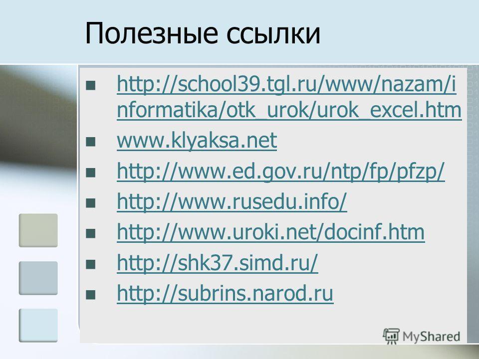 Полезные ссылки http://school39.tgl.ru/www/nazam/i nformatika/otk_urok/urok_excel.htm http://school39.tgl.ru/www/nazam/i nformatika/otk_urok/urok_excel.htm www.klyaksa.net http://www.ed.gov.ru/ntp/fp/pfzp/ http://www.rusedu.info/ http://www.uroki.net