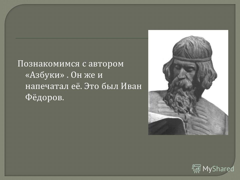 Познакомимся с автором « Азбуки ». Он же и напечатал её. Это был Иван Фёдоров.