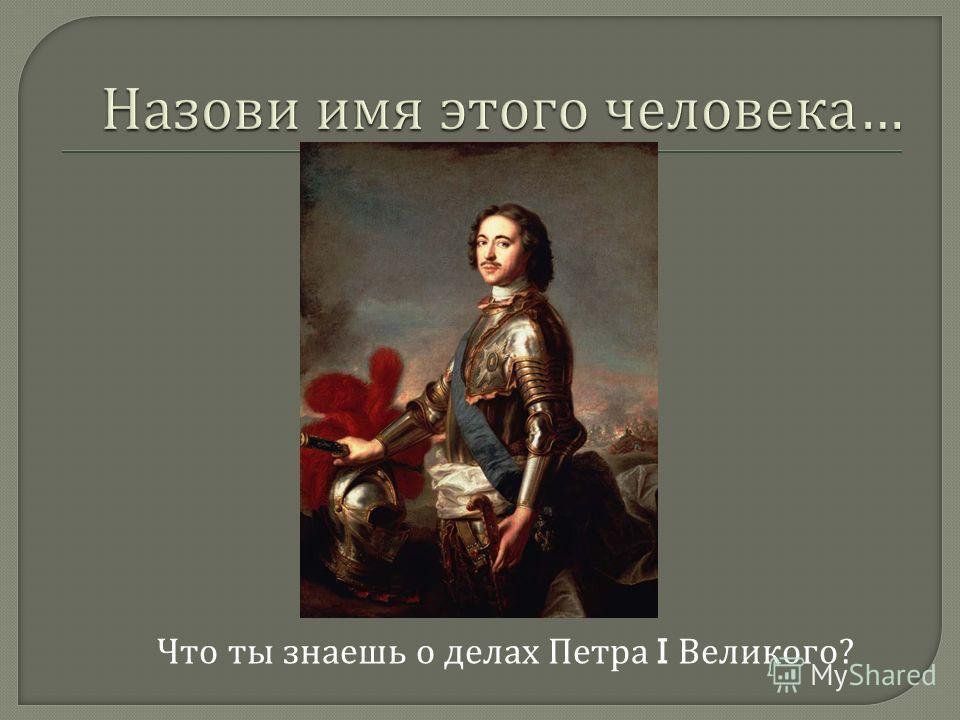 Что ты знаешь о делах Петра I Великого ?