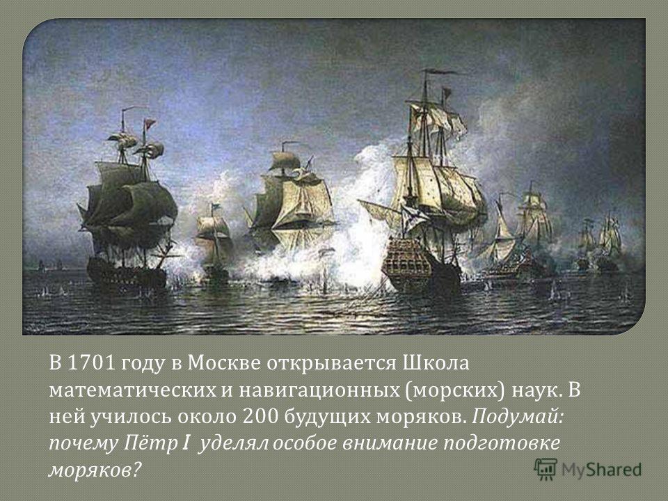 В 1701 году в Москве открывается Школа математических и навигационных ( морских ) наук. В ней училось около 200 будущих моряков. Подумай : почему Пётр I уделял особое внимание подготовке моряков ?