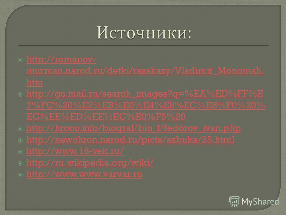 http://romanov- murman.narod.ru/detki/rasskazy/Vladimir_Monomah. htm http://romanov- murman.narod.ru/detki/rasskazy/Vladimir_Monomah. htm http://go.mail.ru/search_images?q=%EA%ED%FF%E 7%FC%20%E2%EB%E0%E4%E8%EC%E8%F0%20% EC%EE%ED%EE%EC%E0%F5%20 http:/