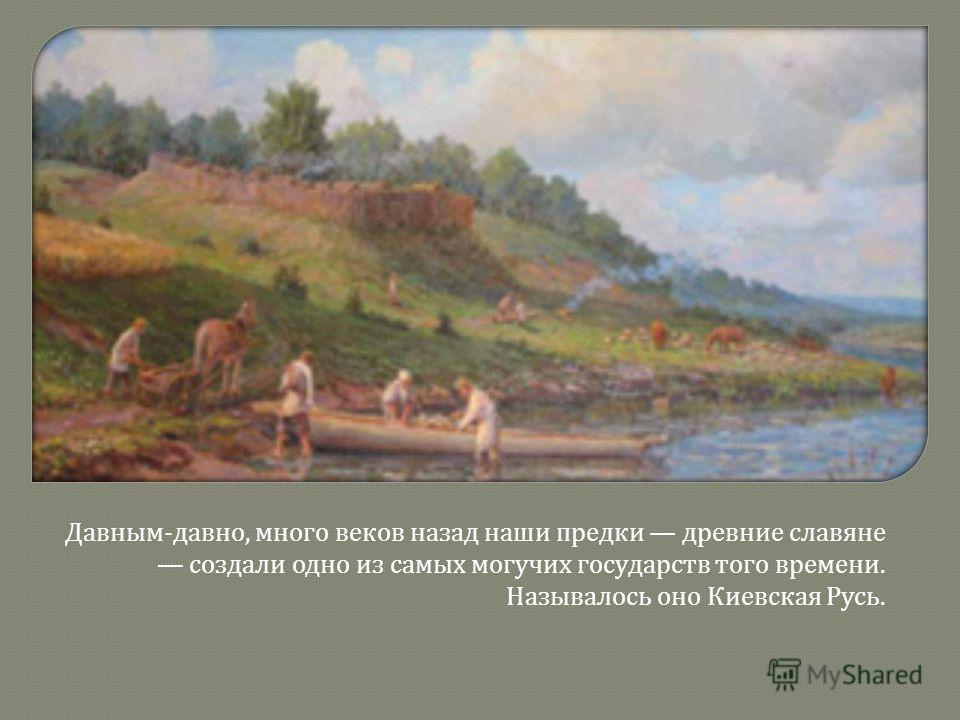 Давным - давно, много веков назад наши предки древние славяне создали одно из самых могучих государств того времени. Называлось оно Киевская Русь.