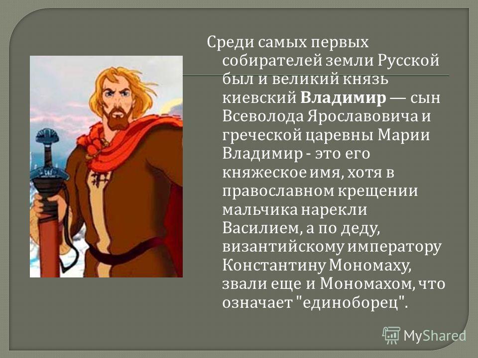 Среди самых первых собирателей земли Русской был и великий князь киевский Владимир сын Всеволода Ярославовича и греческой царевны Марии Владимир - это его княжеское имя, хотя в православном крещении мальчика нарекли Василием, а по деду, византийскому