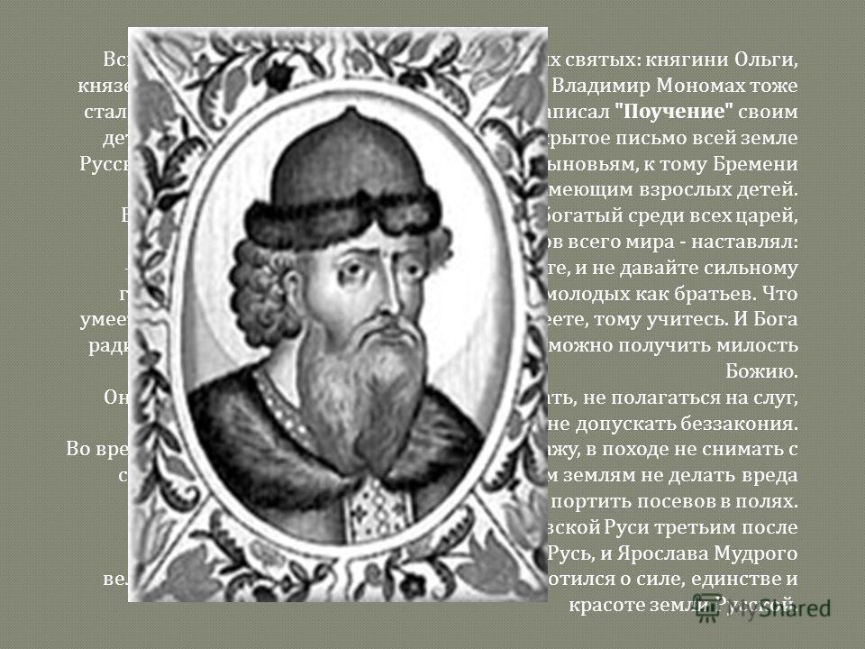 Вскоре были созданы и жития первых русских святых : княгини Ольги, князей Владимира Святого, Бориса и Глеба. Сам Владимир Мономах тоже стал одним из первых русских писателей. Он написал