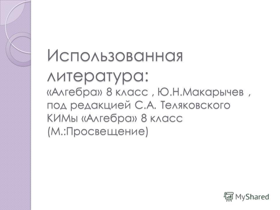 Использованная литература: «Алгебра» 8 класс, Ю.Н.Макарычев, под редакцией С.А. Теляковского КИМы «Алгебра» 8 класс (М.:Просвещение)