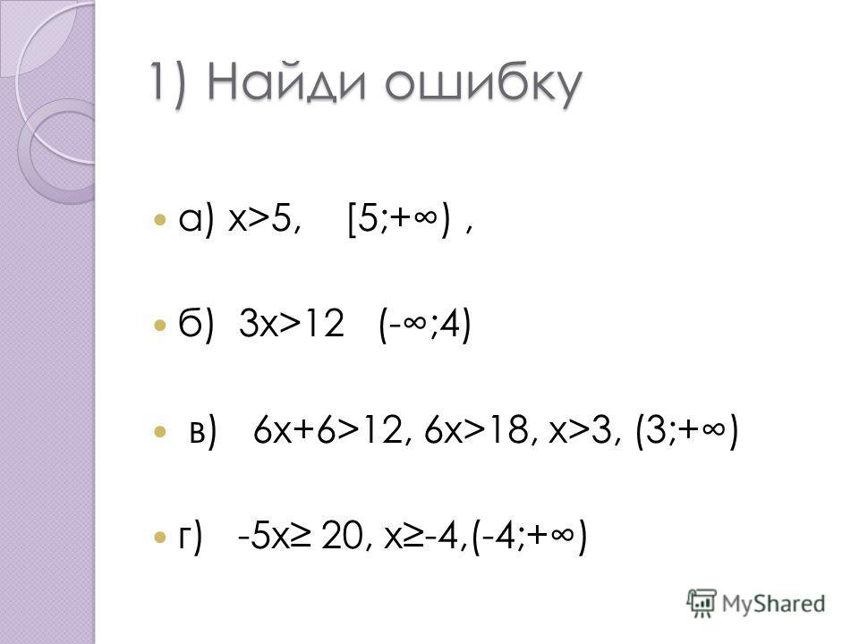 1) Найди ошибку а) x>5, [5;+), б) 3 х>12 (-;4) в) 6 х+6>12, 6x>18, x>3, (3;+) г) -5 х 20, x-4,(-4;+)