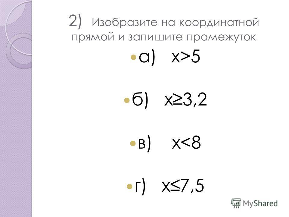 2) Изобразите на координатной прямой и запишите промежуток a) x>5 б) х 3,2 в) х