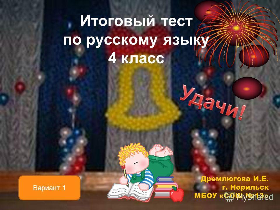 Итоговый тест по русскому языку 4 класс Вариант 1 Дремлюгова И.Е. г. Норильск МБОУ «СОШ 13»