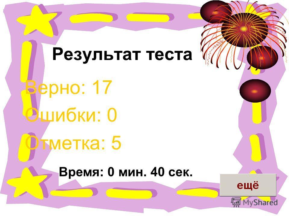 Результат теста Верно: 17 Ошибки: 0 Отметка: 5 Время: 0 мин. 40 сек.