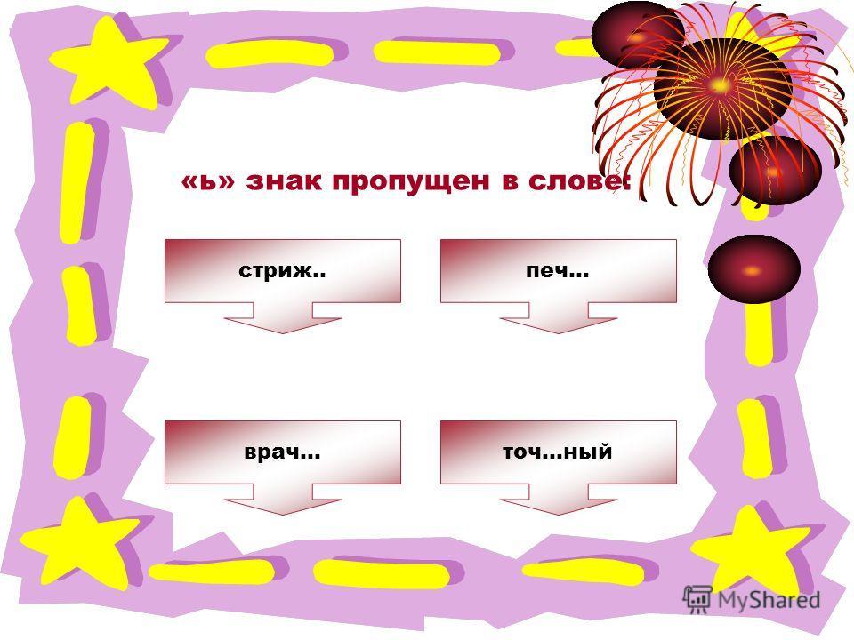 ОШИБКА! Этот текст выводится при ошибке. ПРАВИЛЬНО! Этот текст выводится при правильном ответе. «ь» знак пропущен в слове: точ…ныйврач… стриж..печ…