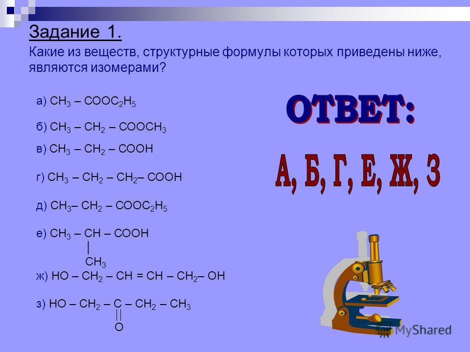 Задание 1. Какие из веществ, структурные формулы которых приведены ниже, являются изомерами? а) СН 3 – СООС 2 Н 5 б) СН 3 – СН 2 – СООСН 3 в) СН 3 – СН 2 – СООН г) СН 3 – СН 2 – СН 2 – СООН д) СН 3 – СН 2 – СООС 2 Н 5 е) СН 3 – СН – СООН СН 3 ж) НО –