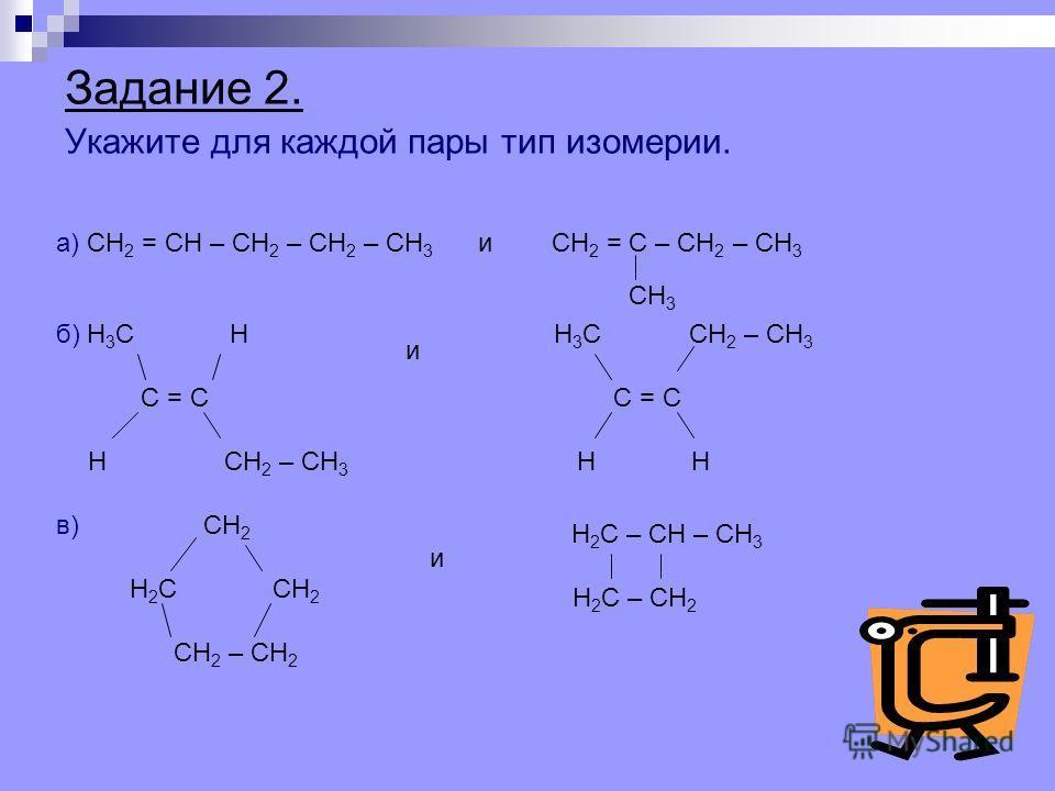 Задание 2. Укажите для каждой пары тип изомерии. а) СН 2 = СН – СН 2 – СН 2 – СН 3 и СН 2 = С – СН 2 – СН 3 СН 3 б) Н 3 С Н С = С Н СН 2 – СН 3 Н 3 С СН 2 – СН 3 С = С Н и в) СН 2 Н 2 С СН 2 СН 2 – СН 2 и Н 2 С – СН – СН 3 Н 2 С – СН 2