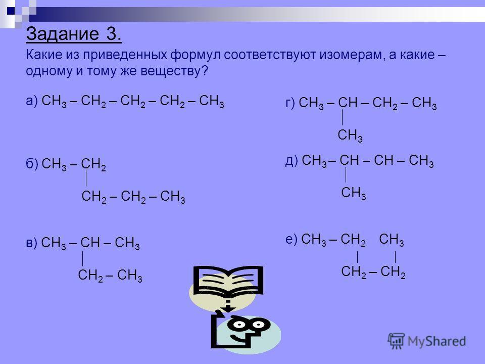 Задание 3. Какие из приведенных формул соответствуют изомерам, а какие – одному и тому же веществу? а) СН 3 – СН 2 – СН 2 – СН 2 – СН 3 б) СН 3 – СН 2 СН 2 – СН 2 – СН 3 в) СН 3 – СН – СН 3 СН 2 – СН 3 г) СН 3 – СН – СН 2 – СН 3 СН 3 д) СН 3 – СН – С