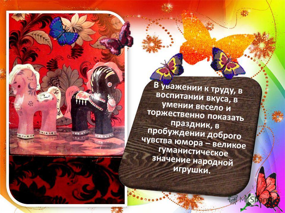 В уважении к труду, в воспитании вкуса, в умении весело и торжественно показать праздник, в пробуждении доброго чувства юмора – великое гуманистическое значение народной игрушки.