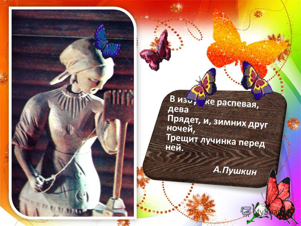 В избушке распевая, дева Прядет, и, зимних друг ночей, Трещит лучинка перед ней. А.Пушкин