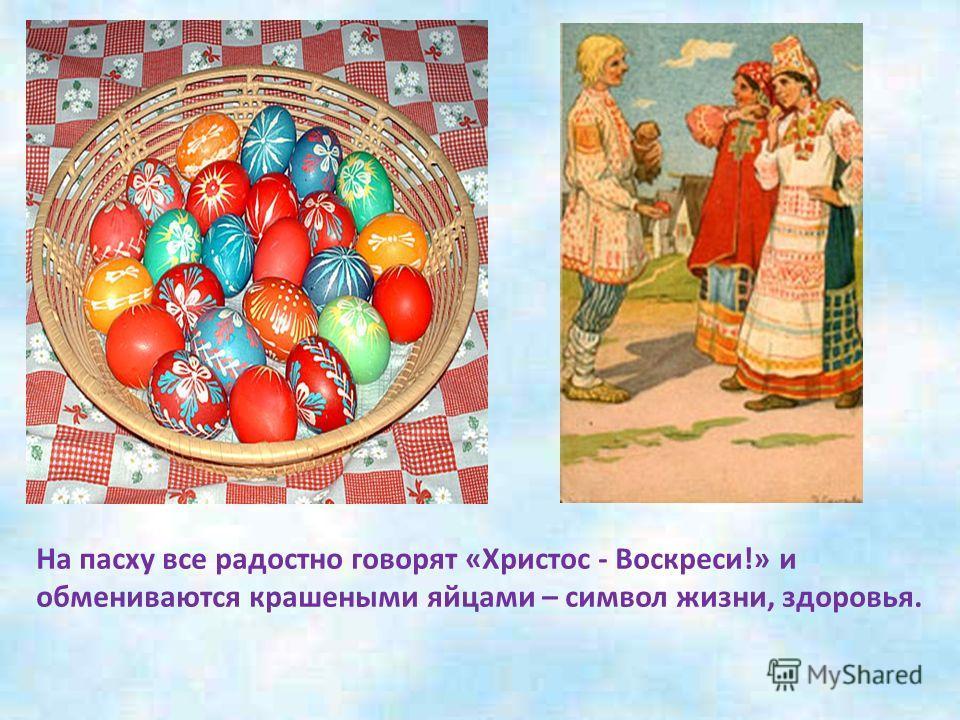 На пасху все радостно говорят «Христос - Воскреси!» и обмениваются крашеными яйцами – символ жизни, здоровья.