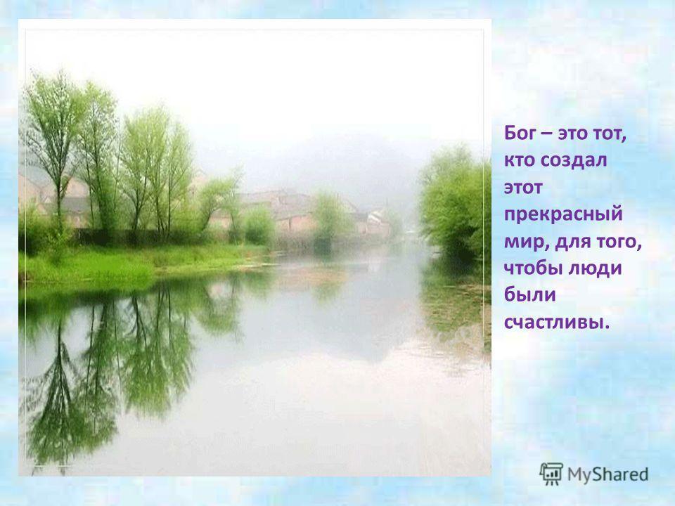 Бог – это тот, кто создал этот прекрасный мир, для того, чтобы люди были счастливы.