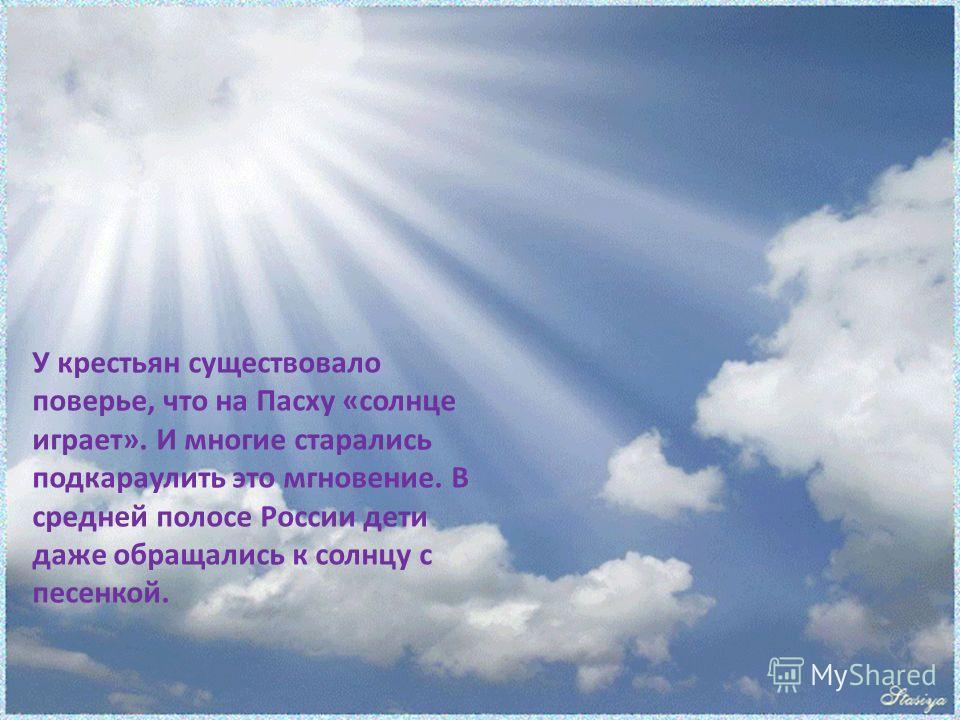 У крестьян существовало поверье, что на Пасху «солнце играет». И многие старались подкараулить это мгновение. В средней полосе России дети даже обращались к солнцу с песенкой.