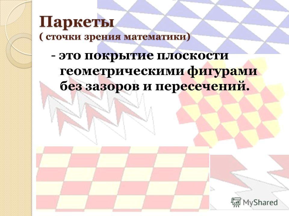 Паркеты ( сточки зрения математики) - это покрытие плоскости геометрическими фигурами без зазоров и пересечений.