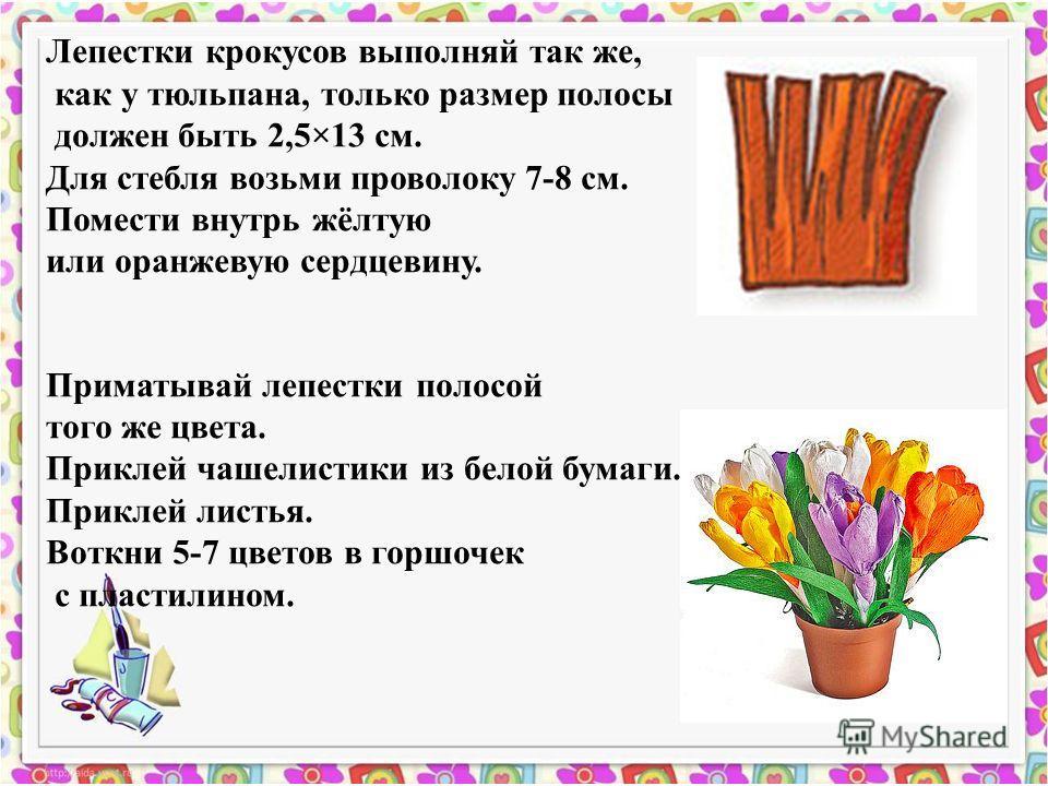 Лепестки крокусов выполняй так же, как у тюльпана, только размер полосы должен быть 2,5×13 см. Для стебля возьми проволоку 7-8 см. Помести внутрь жёлтую или оранжевую сердцевину. Приматывай лепестки полосой того же цвета. Приклей чашелистики из белой