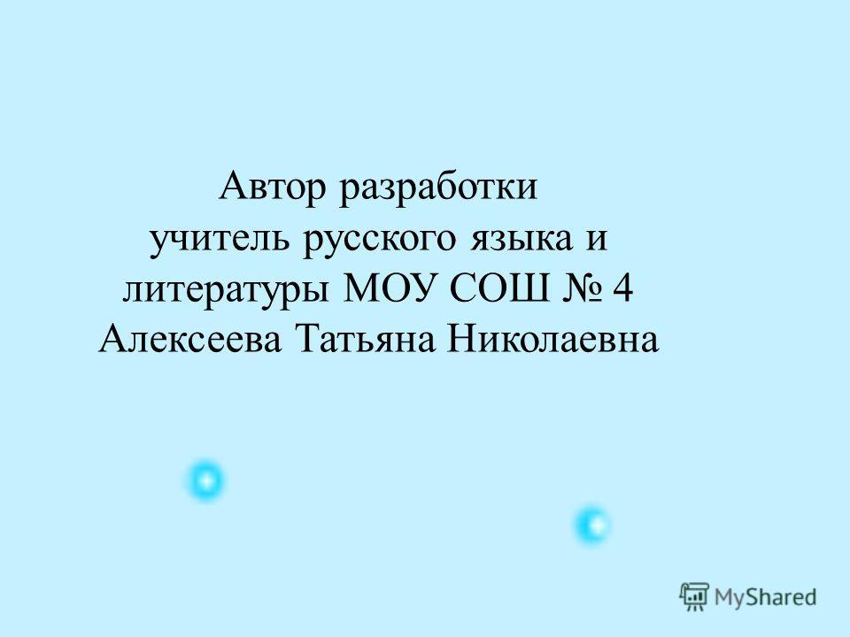 Автор разработки учитель русского языка и литературы МОУ СОШ 4 Алексеева Татьяна Николаевна