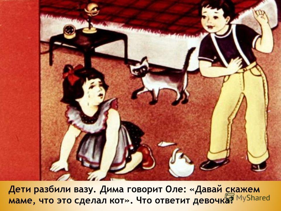 Дети разбили вазу. Дима говорит Оле: «Давай скажем маме, что это сделал кот». Что ответит девочка?