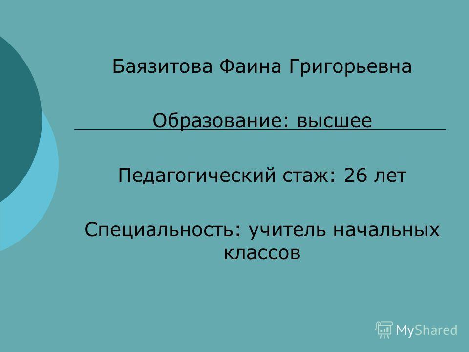 Баязитова Фаина Григорьевна Образование: высшее Педагогический стаж: 26 лет Специальность: учитель начальных классов