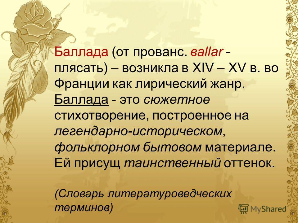 Баллада (от прованс. вallar - плясать) – возникла в XIV – XV в. во Франции как лирический жанр. Баллада - это сюжетное стихотворение, построенное на легендарно-историческом, фольклорном бытовом материале. Ей присущ таинственный оттенок. (Словарь лите