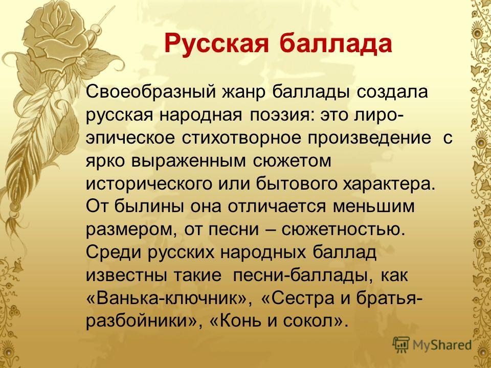 Русская баллада Своеобразный жанр баллады создала русская народная поэзия: это лиро- эпическое стихотворное произведение с ярко выраженным сюжетом исторического или бытового характера. От былины она отличается меньшим размером, от песни – сюжетностью