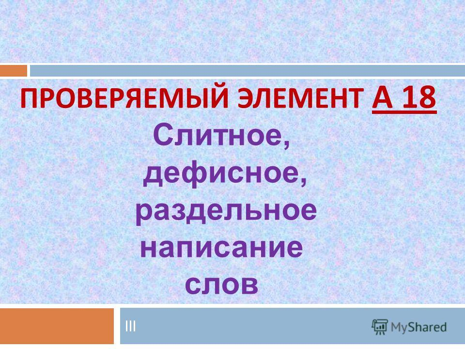 lll ПРОВЕРЯЕМЫЙ ЭЛЕМЕНТ А 18 Слитное, дефисное, раздельное написание слов