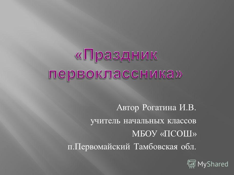 Автор Рогатина И. В. учитель начальных классов МБОУ « ПСОШ » п. Первомайский Тамбовская обл.