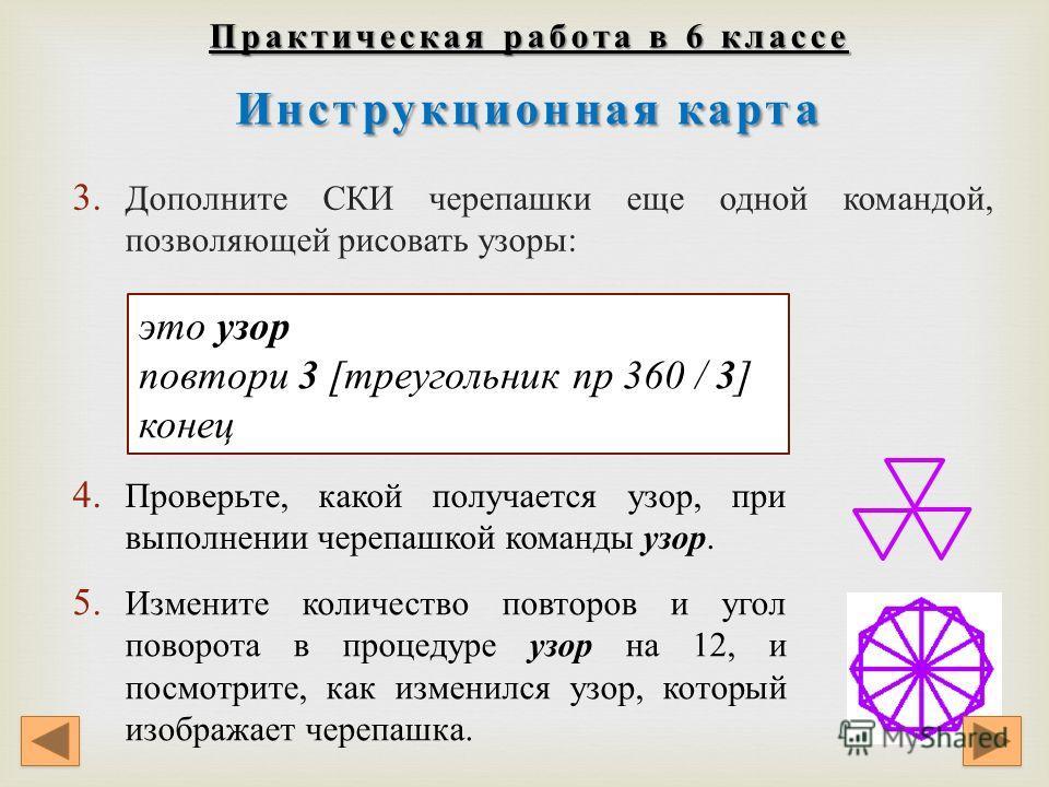 Практическая работа в 6 классе Инструкционнаякарта Практическая работа в 6 классе Инструкционная карта 3. Дополните СКИ черепашки еще одной командой, позволяющей рисовать узоры : это узор повтори 3 [треугольник пр 360 / 3 ] конец 4. Проверьте, какой