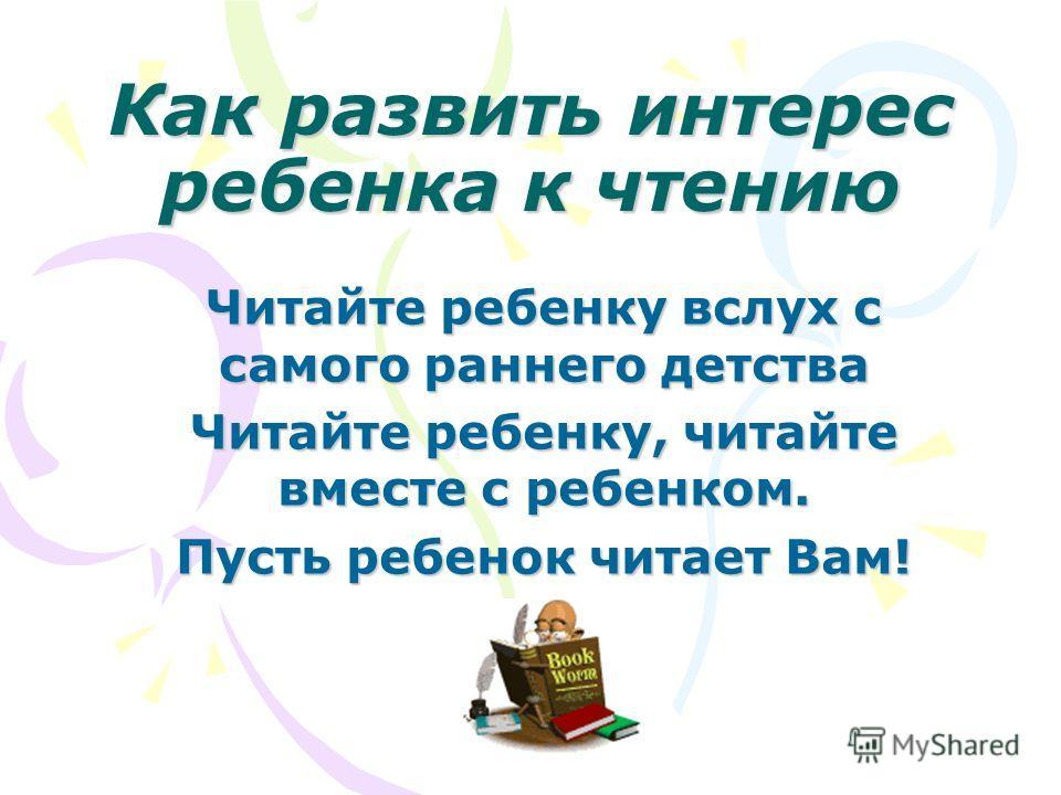 Как развить интерес ребенка к чтению Читайте ребенку вслух с самого раннего детства Читайте ребенку, читайте вместе с ребенком. Пусть ребенок читает Вам!