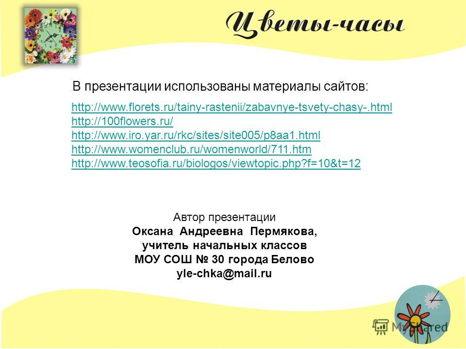 http://www.florets.ru/tainy-rastenii/zabavnye-tsvety-chasy-.html http://100flowers.ru/ http://www.iro.yar.ru/rkc/sites/site005/p8aa1. html http://www.womenclub.ru/womenworld/711. htm http://www.teosofia.ru/biologos/viewtopic.php?f=10&t=12 В презентац