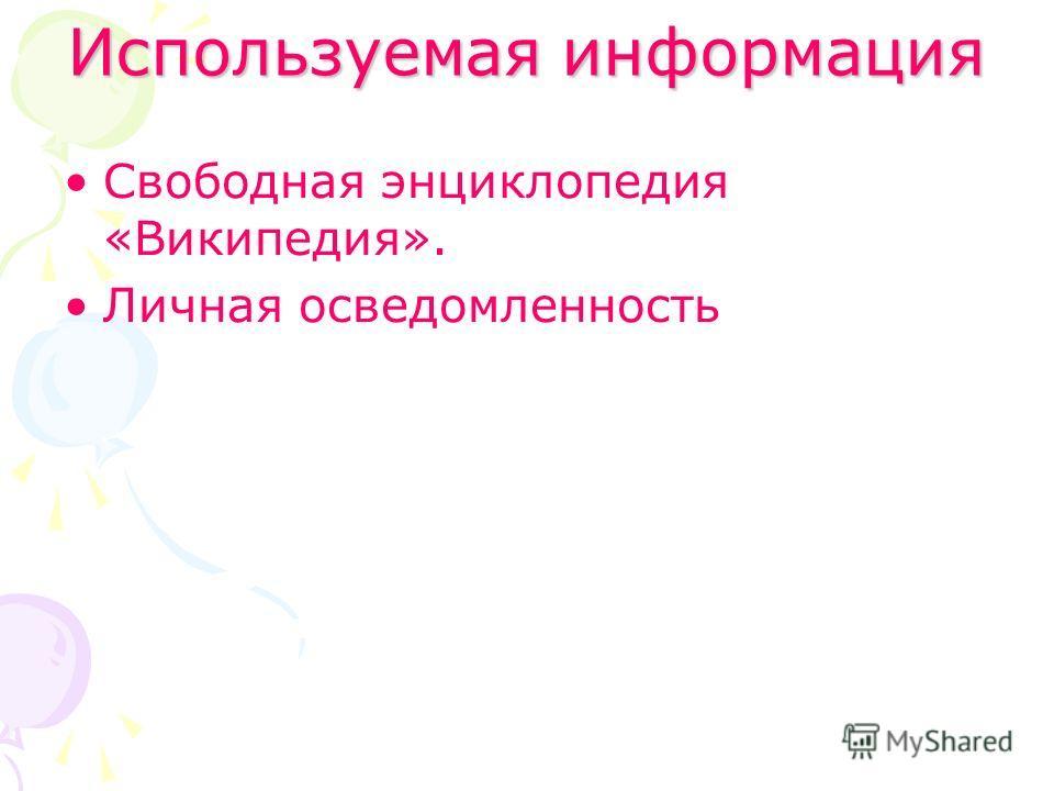 Используемая информация Свободная энциклопедия «Википедия». Личная осведомленность