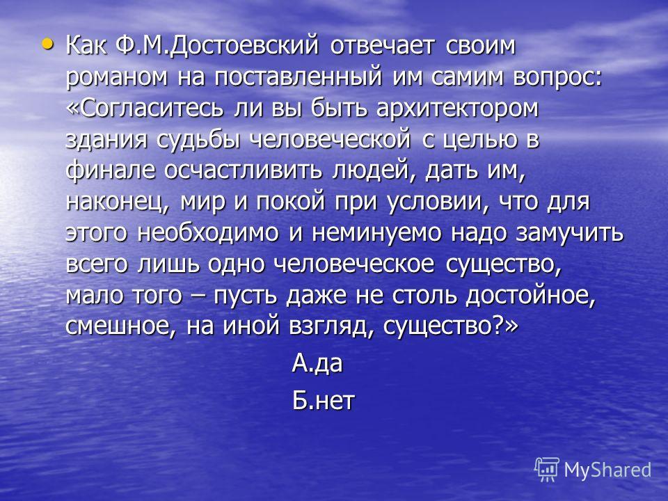 Как Ф.М.Достоевский отвечает своим романом на поставленный им самим вопрос: «Согласитесь ли вы быть архитектором здания судьбы человеческой с целью в финале осчастливить людей, дать им, наконец, мир и покой при условии, что для этого необходимо и нем