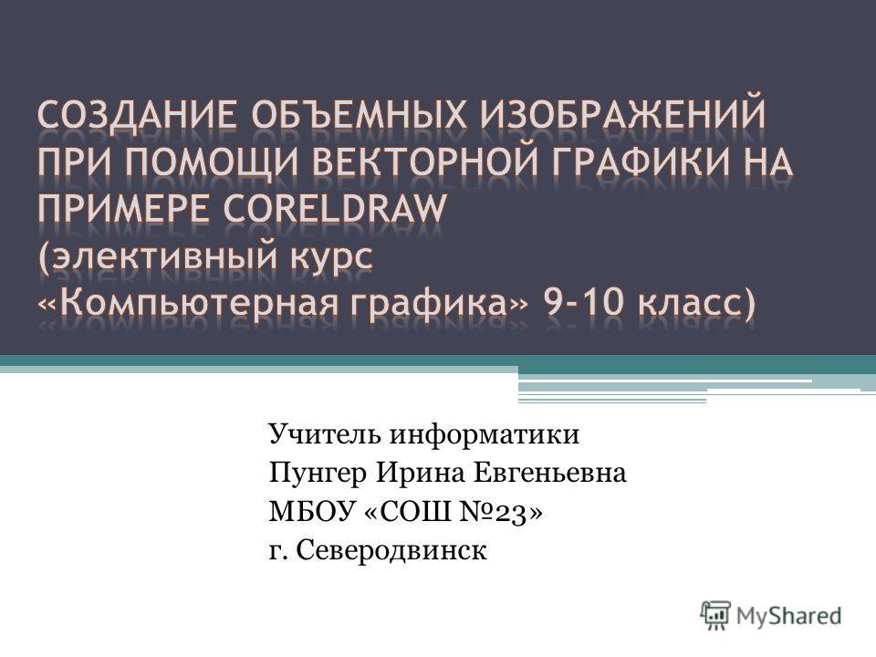 Учитель информатики Пунгер Ирина Евгеньевна МБОУ «СОШ 23» г. Северодвинск