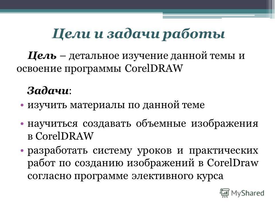 Цели и задачи работы Цель – детальное изучение данной темы и освоение программы CorelDRAW Задачи: изучить материалы по данной теме научиться создавать объемные изображения в CorelDRAW разработать систему уроков и практических работ по созданию изобра