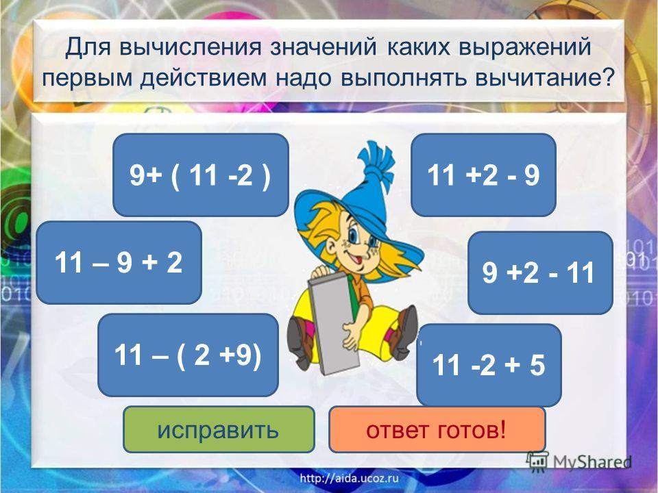 Для вычисления значений каких выражений первым действием надо выполнять вычитание? 11 -2 + 5 11 – 9 + 2 9+ ( 11 -2 ) 11 – ( 2 +9) 11 +2 - 9 9 +2 - 11 исправитьответ готов!