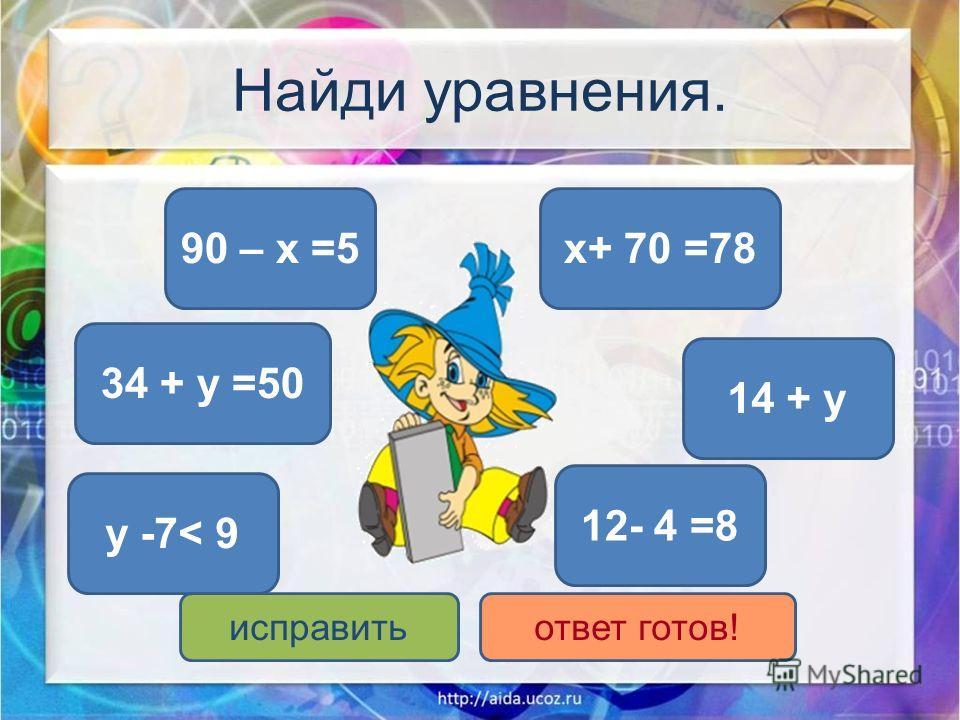 Найди уравнения. 90 – x =5x+ 70 =78 34 + у =50 14 + у у -7< 9 12- 4 =8 исправитьответ готов!