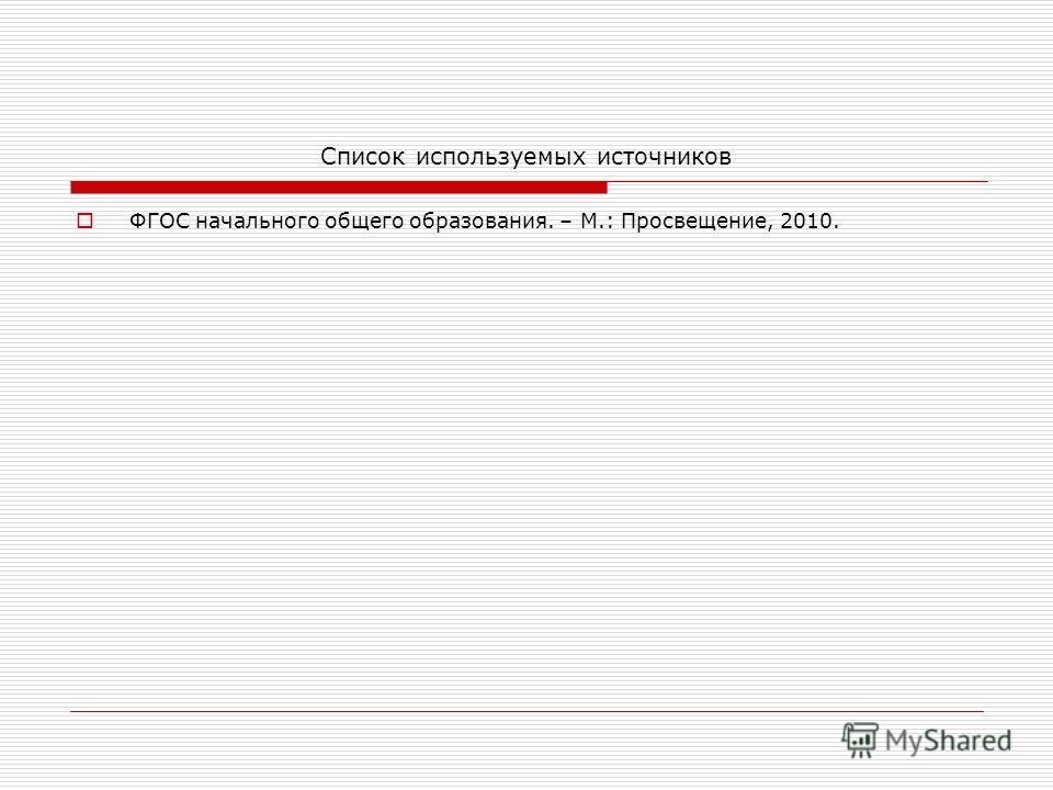 Список используемых источников ФГОС начального общего образования. – М.: Просвещение, 2010.