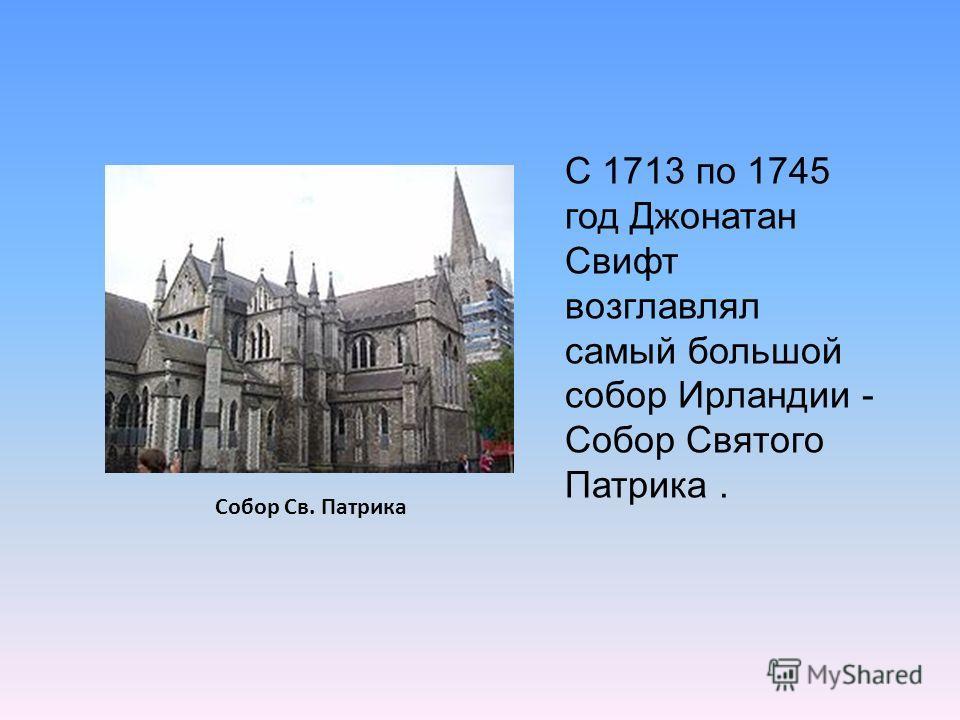 С 1713 по 1745 год Джонатан Свифт возглавлял самый большой собор Ирландии - Собор Святого Патрика. Собор Св. Патрика