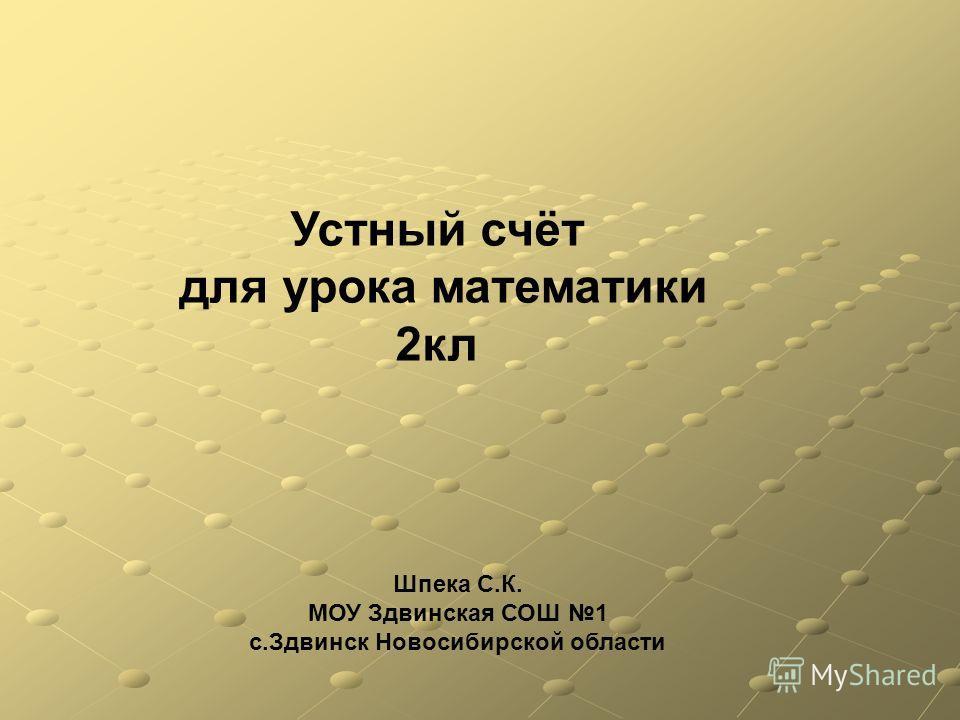 Шпека С.К. МОУ Здвинская СОШ 1 с.Здвинск Новосибирской области Устный счёт для урока математики 2 кл