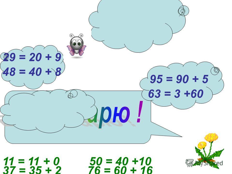 29 = 20 + 9 95 = 90 + 5 48 = 40 + 8 63 = 3 +60 37 = 35 + 2 11 = 11 + 0 76 = 60 + 16 50 = 40 +10